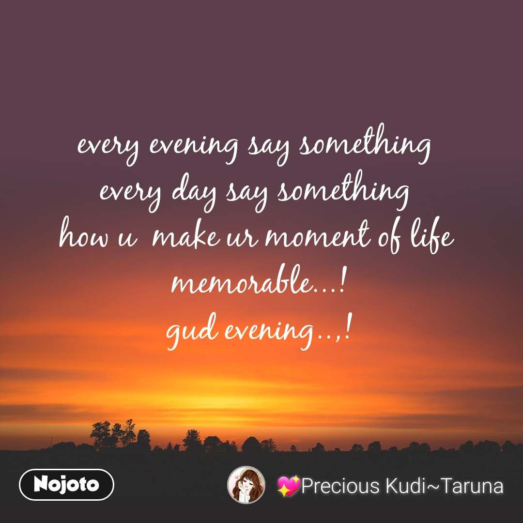 every evening say something  every day say something  how u  make ur moment of life  memorable...! gud evening..,!