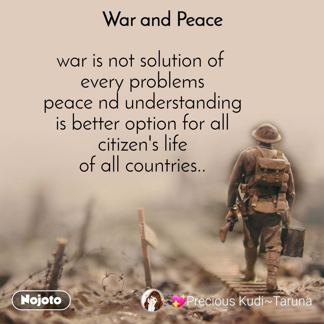 War and Peace  war is not solution of  every problems peace nd understanding is better option for all  citizen's life  of all countries..