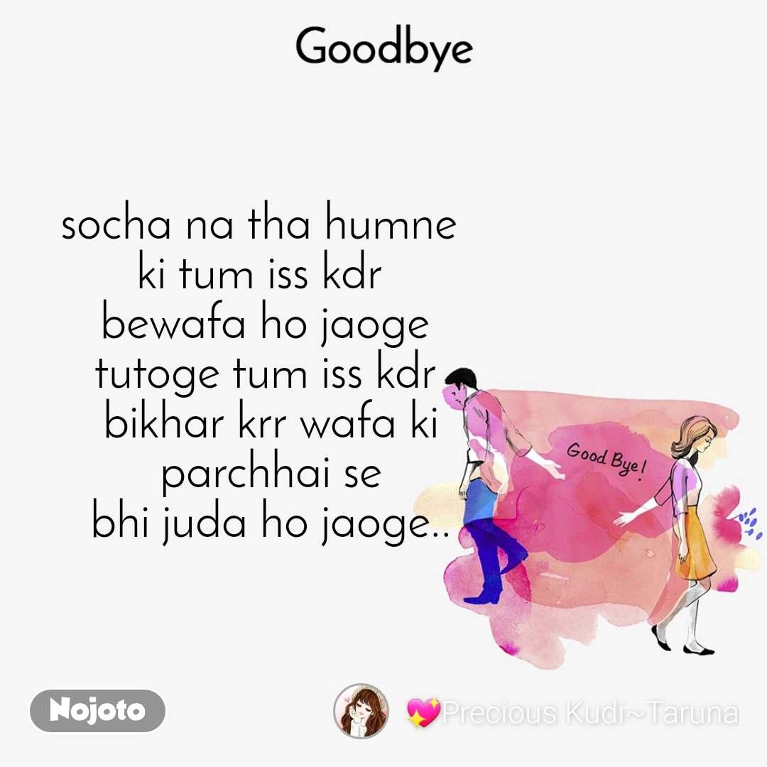 Goodbye socha na tha humne  ki tum iss kdr  bewafa ho jaoge tutoge tum iss kdr  bikhar krr wafa ki  parchhai se  bhi juda ho jaoge..