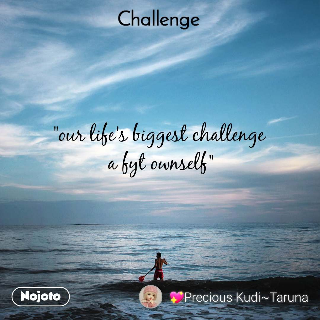 """Challenge """"our life's biggest challenge  a fyt ownself"""""""