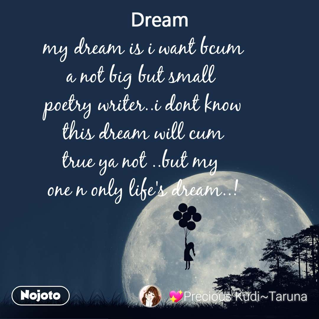 Dream my dream is i want bcum  a not big but small   poetry writer..i dont know  this dream will cum  true ya not ..but my  one n only life's dream..!