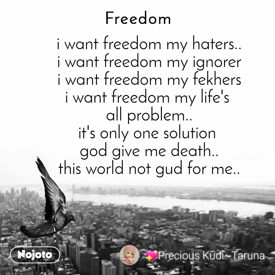 Freedom i want freedom my haters.. i want freedom my ignorer i want freedom my fekhers i want freedom my life's  all problem.. it's only one solution  god give me death.. this world not gud for me..