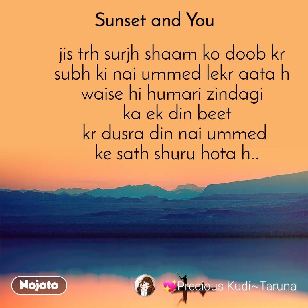 Sunset and You  jis trh surjh shaam ko doob kr  subh ki nai ummed lekr aata h  waise hi humari zindagi   ka ek din beet kr dusra din nai ummed  ke sath shuru hota h..