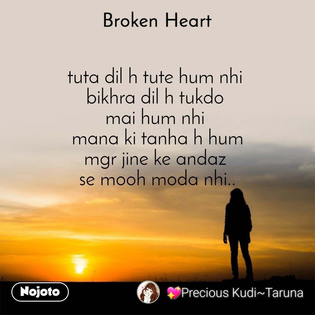 Broken heart tuta dil h tute hum nhi  bikhra dil h tukdo  mai hum nhi  mana ki tanha h hum mgr jine ke andaz  se mooh moda nhi..