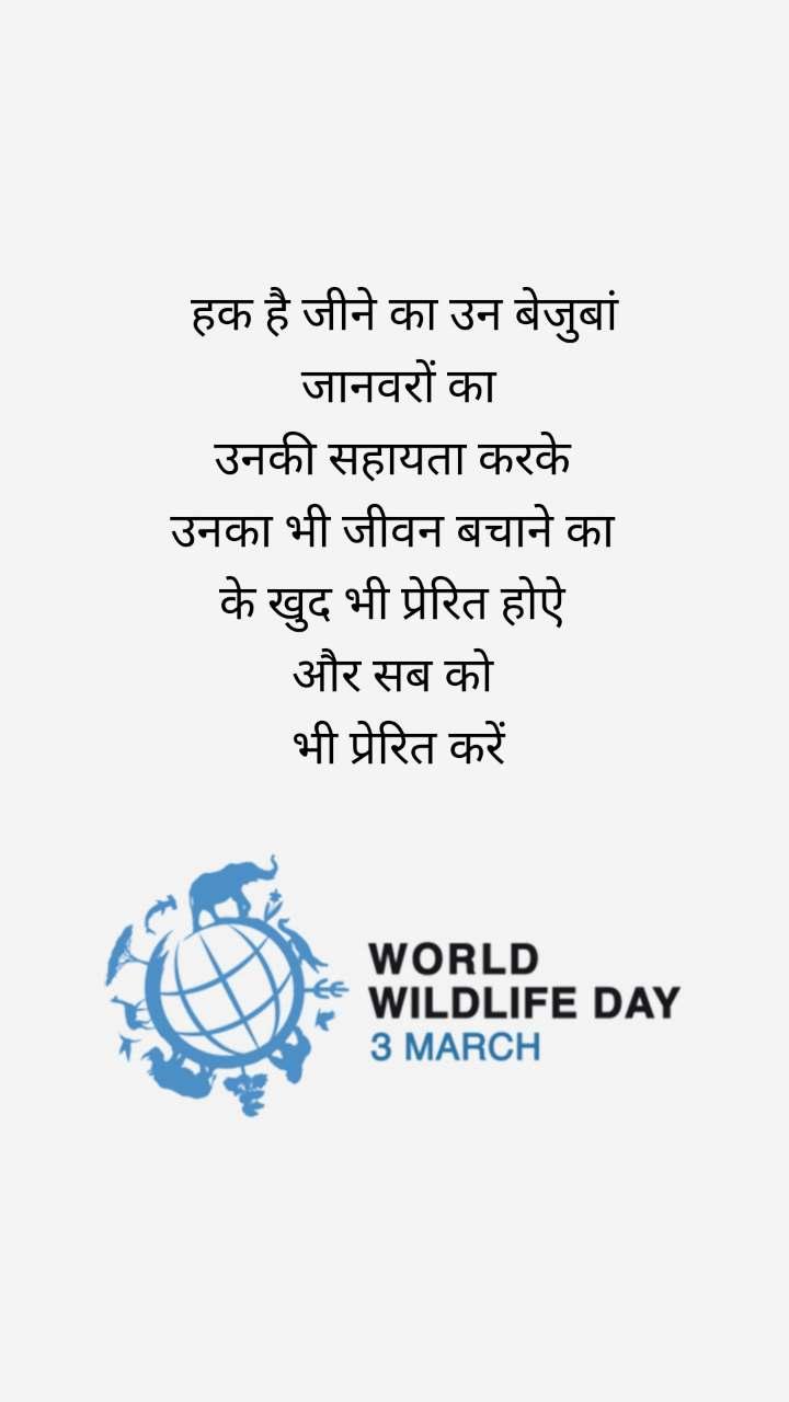 World Wildlife Day 3rd March   हक है जीने का उन बेजुबां  जानवरों का  उनकी सहायता करके  उनका भी जीवन बचाने का  के खुद भी प्रेरित होऐ  और सब को  भी प्रेरित करें
