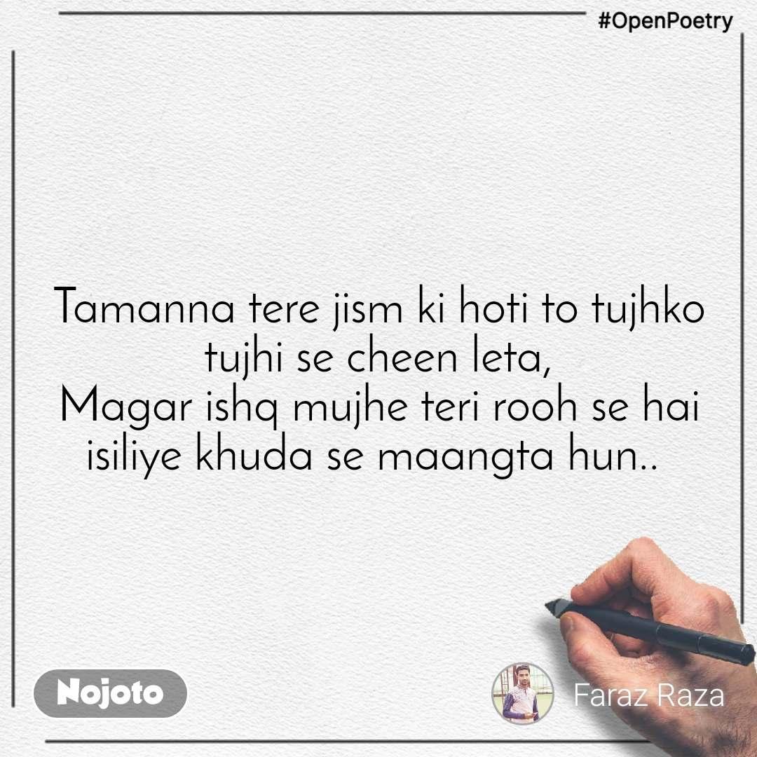 #OpenPoetry Tamanna tere jism ki hoti to tujhko tujhi se cheen leta, Magar ishq mujhe teri rooh se hai isiliye khuda se maangta hun..