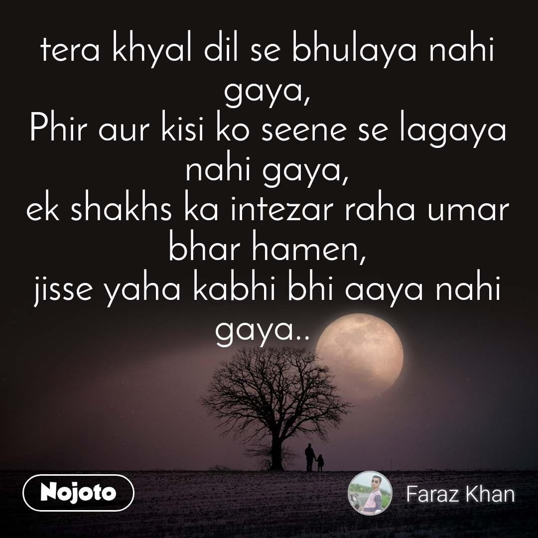 tera khyal dil se bhulaya nahi gaya, Phir aur kisi ko seene se lagaya nahi gaya, ek shakhs ka intezar raha umar bhar hamen, jisse yaha kabhi bhi aaya nahi gaya..