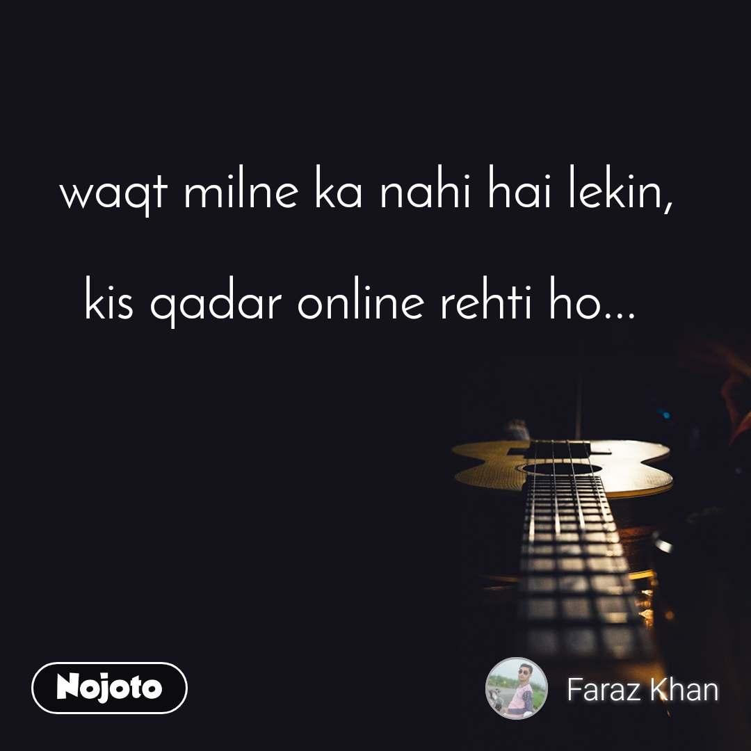waqt milne ka nahi hai lekin,  kis qadar online rehti ho...