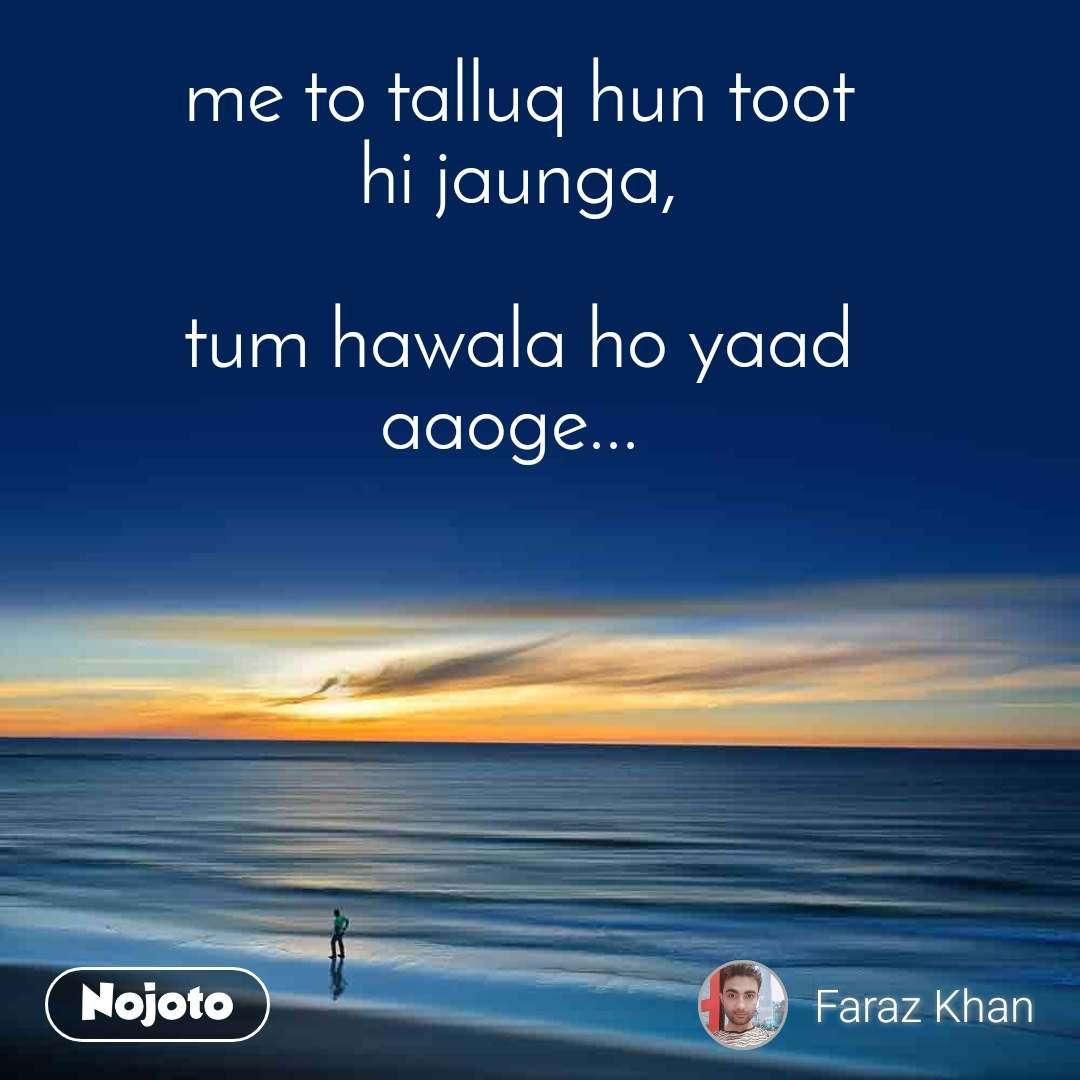 me to talluq hun toot hi jaunga,  tum hawala ho yaad aaoge...