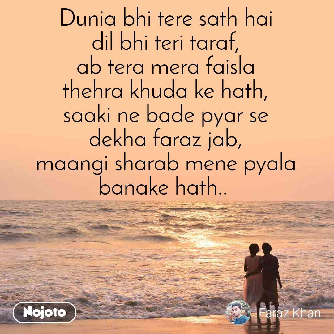 Dunia bhi tere sath hai dil bhi teri taraf, ab tera mera faisla thehra khuda ke hath, saaki ne bade pyar se dekha faraz jab, maangi sharab mene pyala banake hath..
