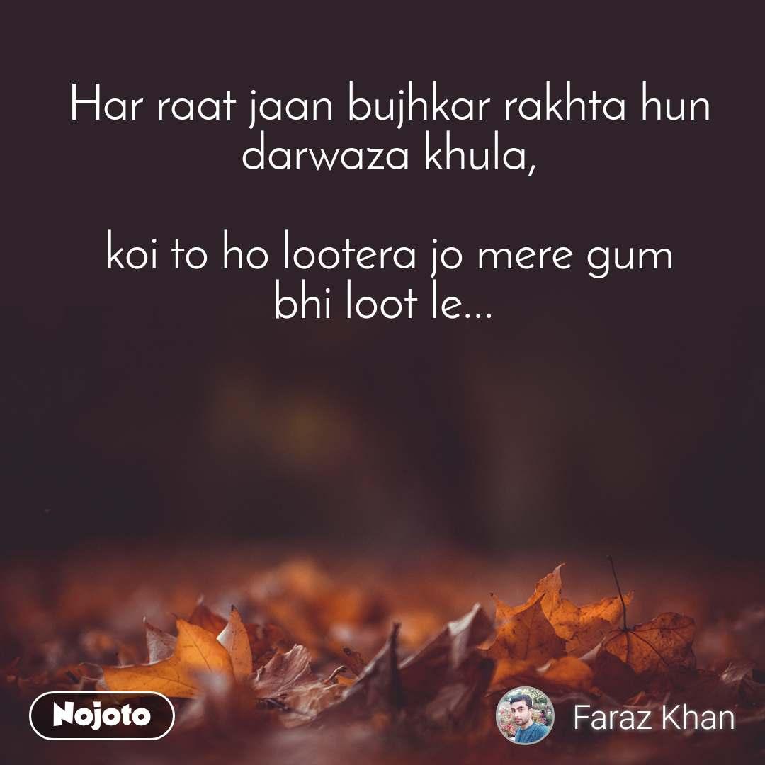 Har raat jaan bujhkar rakhta hun darwaza khula,  koi to ho lootera jo mere gum bhi loot le...