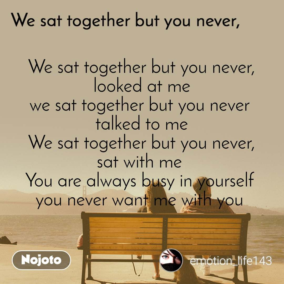 We sat together but you never, We sat together but you never, looked at me we sat together but you never  talked to me We sat together but you never, sat with me  You are always busy in yourself  you never want me with you