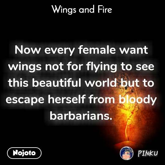 Wings and Fire  Now every female want wings not for flying to see this beautiful world but to escape herself from bloody barbarians.