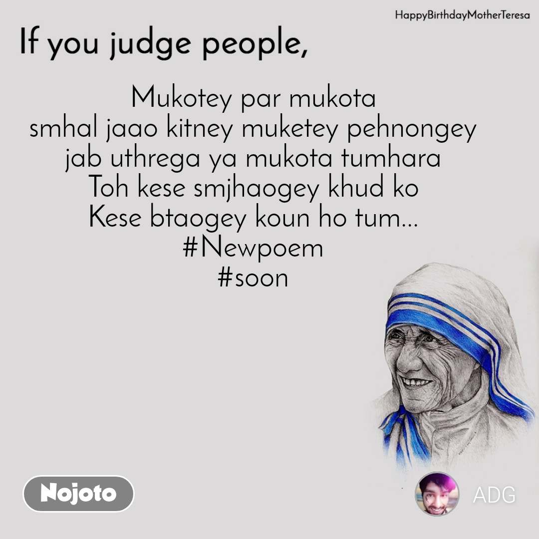 Mother Teresa, If you judge people  Mukotey par mukota smhal jaao kitney muketey pehnongey jab uthrega ya mukota tumhara Toh kese smjhaogey khud ko Kese btaogey koun ho tum... #Newpoem #soon