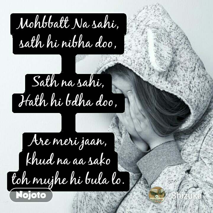 Mohbbatt Na sahi, sath hi nibha doo,  Sath na sahi, Hath hi bdha doo,  Are meri jaan, khud na aa sako toh mujhe hi bula lo.