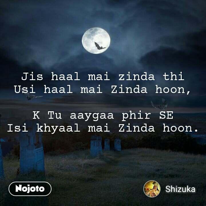 Jis haal mai zinda thi Usi haal mai Zinda hoon,  K Tu aaygaa phir SE Isi khyaal mai Zinda hoon.