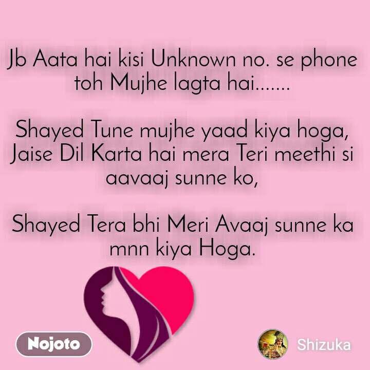 Jb Aata hai kisi Unknown no. se phone toh Mujhe lagta hai.......  Shayed Tune mujhe yaad kiya hoga, Jaise Dil Karta hai mera Teri meethi si aavaaj sunne ko,  Shayed Tera bhi Meri Avaaj sunne ka mnn kiya Hoga.