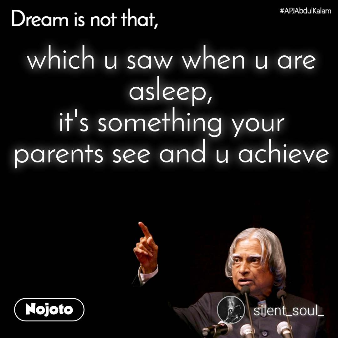 Dream is not that, which u saw when u are asleep, it's something your parents see and u achieve