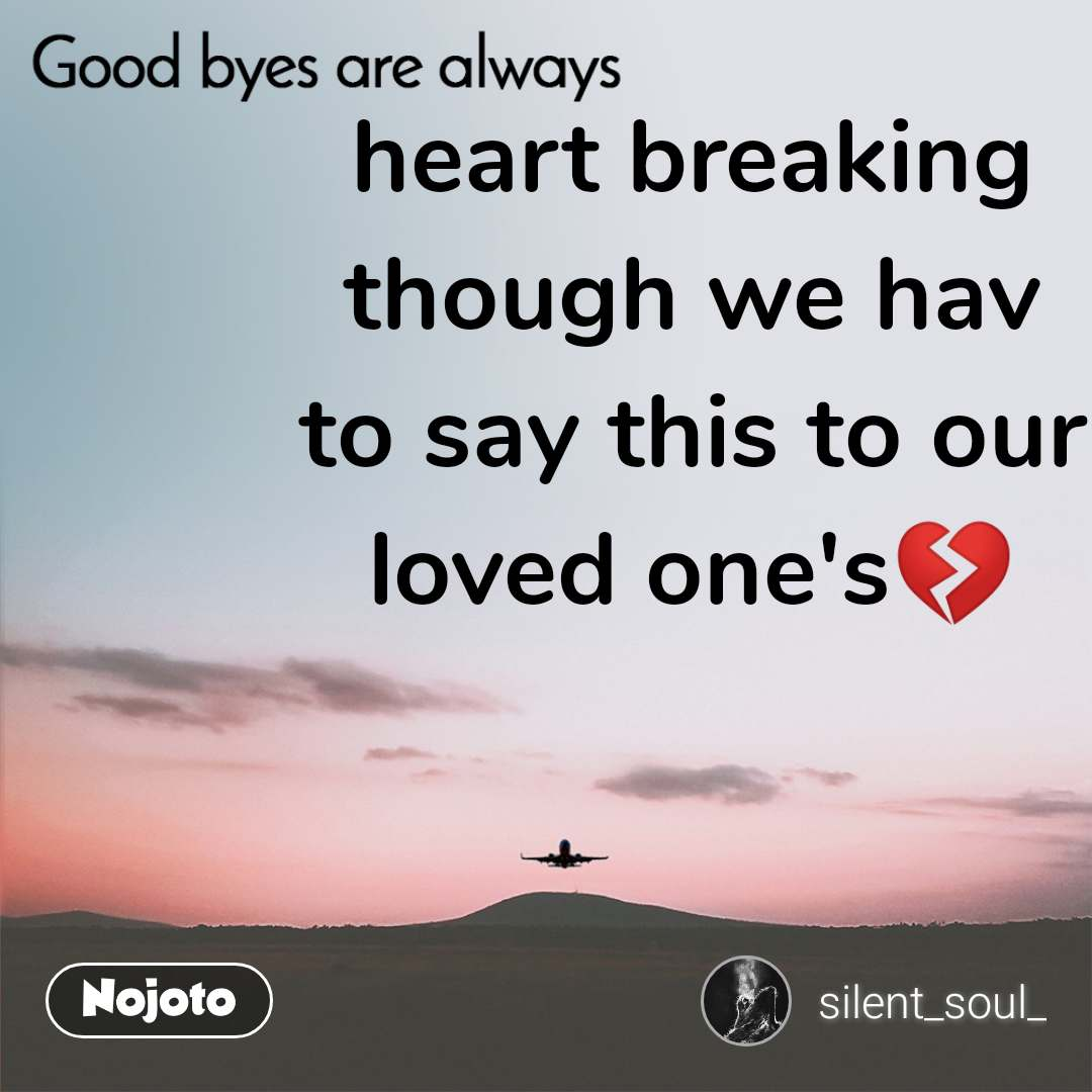 Good byes are always heart breaking though we hav to say this to our loved one's💔
