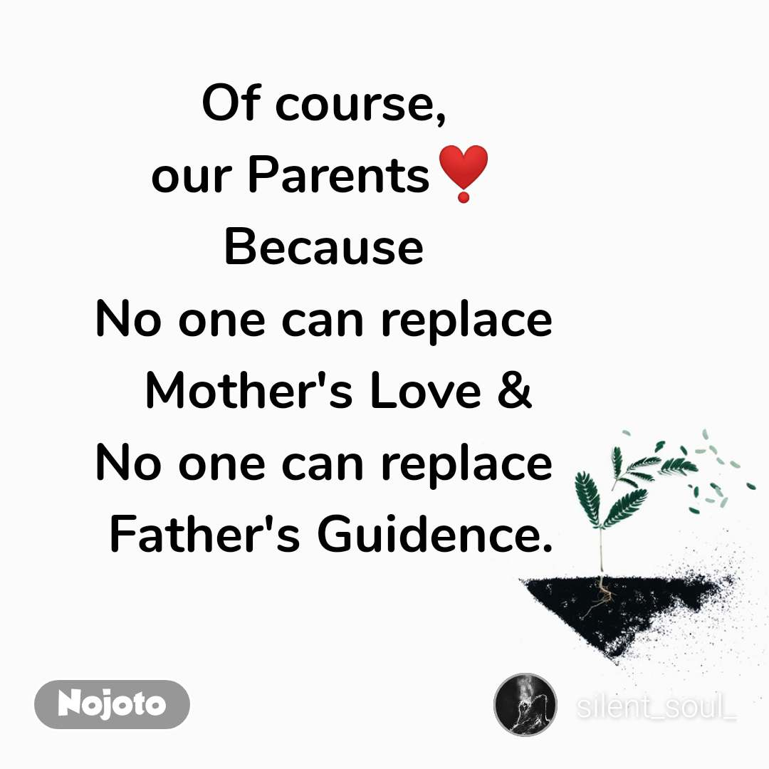 Of course, our Parents❣️ Because No one can replace   Mother's Love & No one can replace  Father's Guidence.