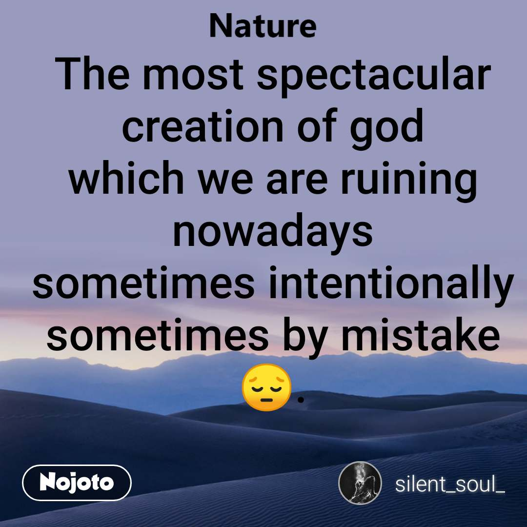 The most spectacular creation of god which we are ruining nowadays sometimes intentionally sometimes by mistake 😔.