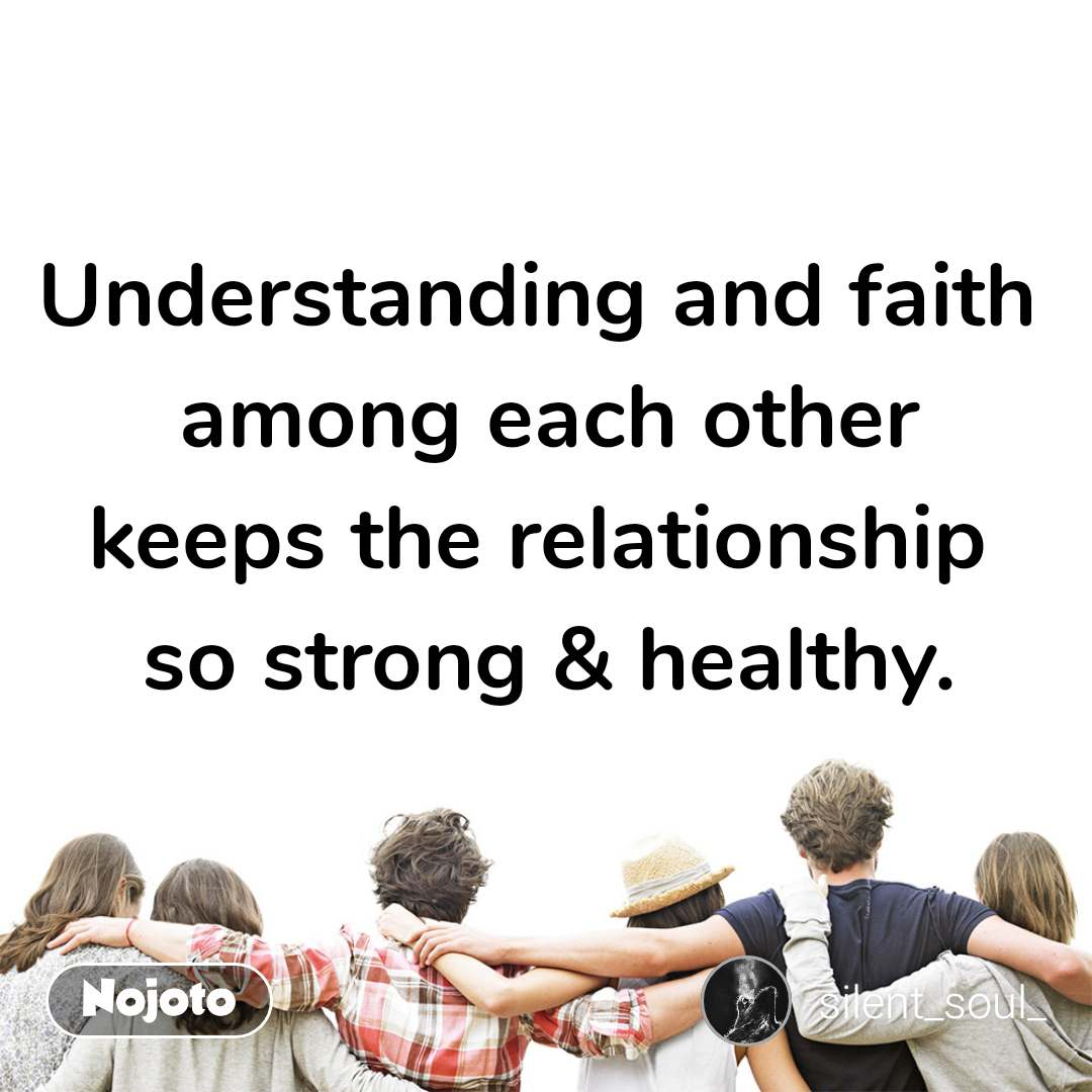 Understanding and faith  among each other keeps the relationship  so strong & healthy.