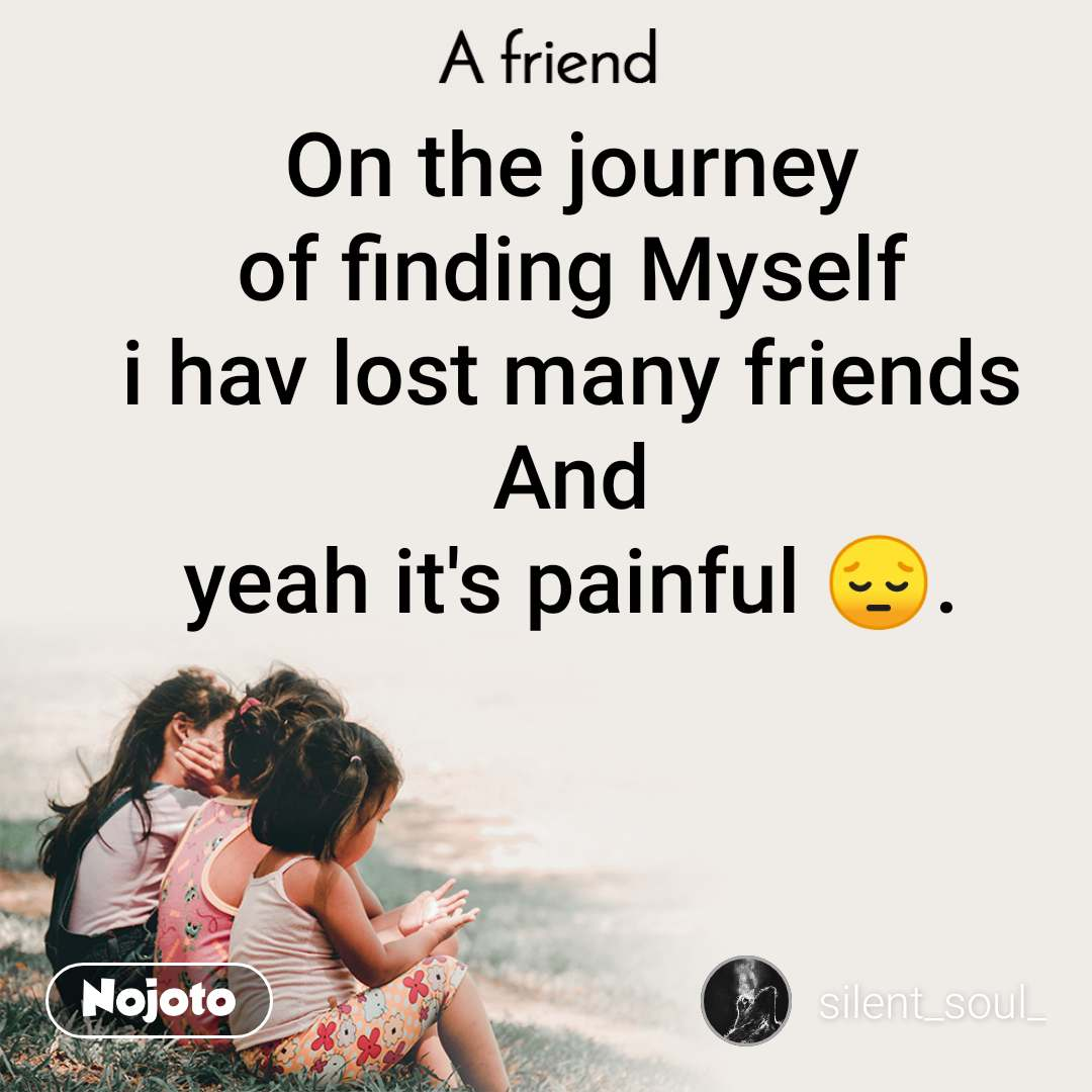 A Friend On the journey of finding Myself i hav lost many friends And yeah it's painful 😔.