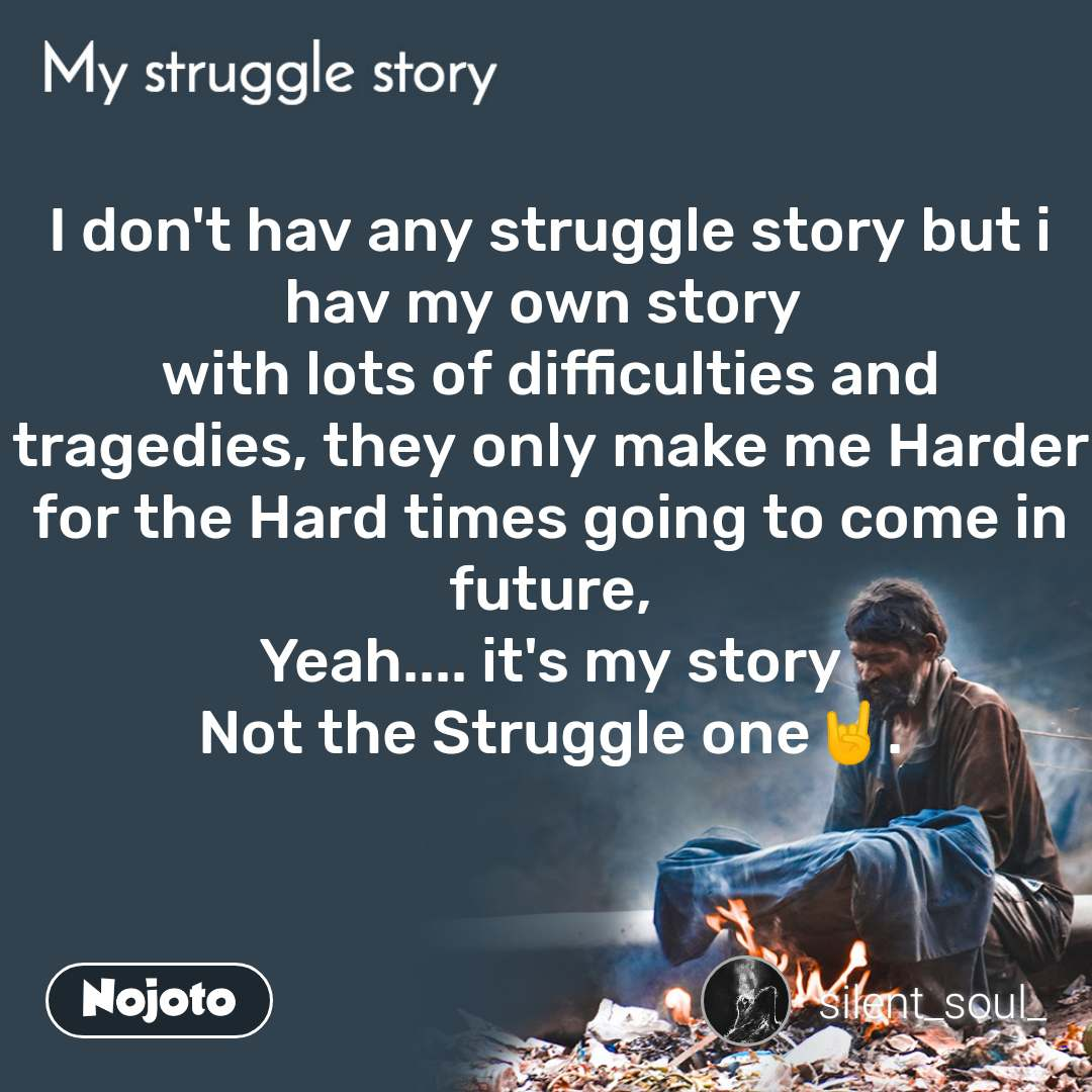 My Struggle story I don't hav any struggle story but i hav my own story  with lots of difficulties and tragedies, they only make me Harder for the Hard times going to come in future, Yeah.... it's my story Not the Struggle one🤘.
