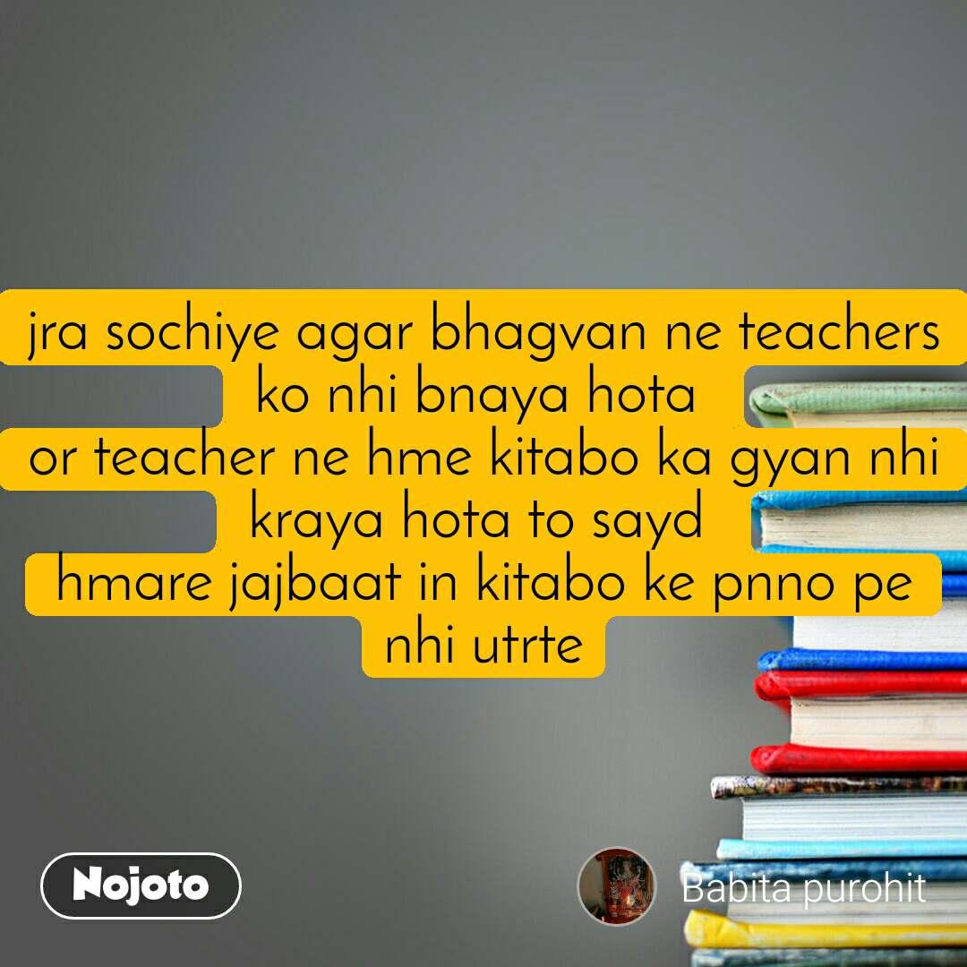 jra sochiye agar bhagvan ne teachers ko nhi bnaya hota  or teacher ne hme kitabo ka gyan nhi kraya hota to sayd  hmare jajbaat in kitabo ke pnno pe nhi utrte