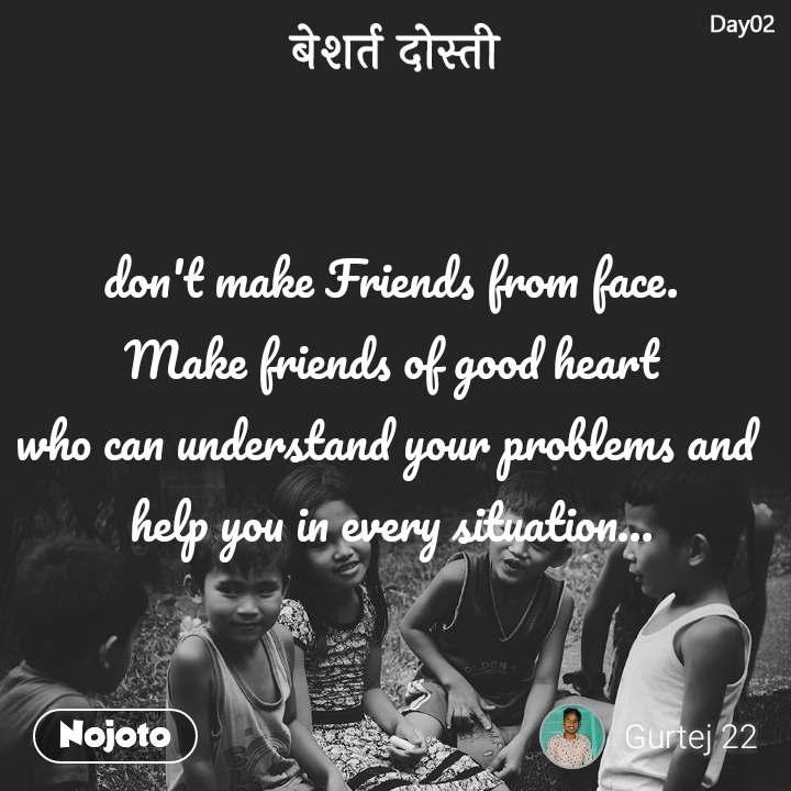 बेशर्त दोस्ती don't make Friends from face. Make friends of good heart who can understand your problems and  help you in every situation...