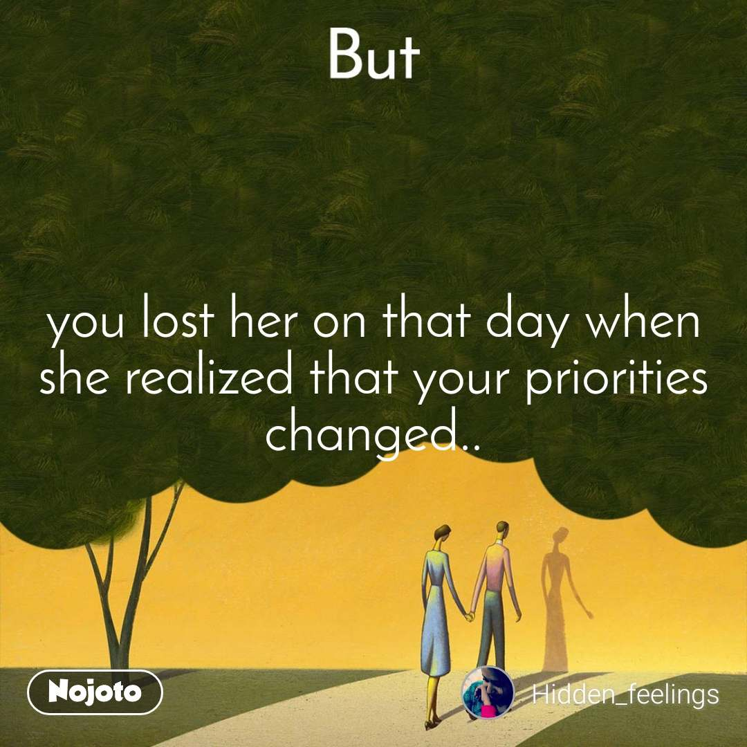 But you lost her on that day when she realized that your priorities changed..