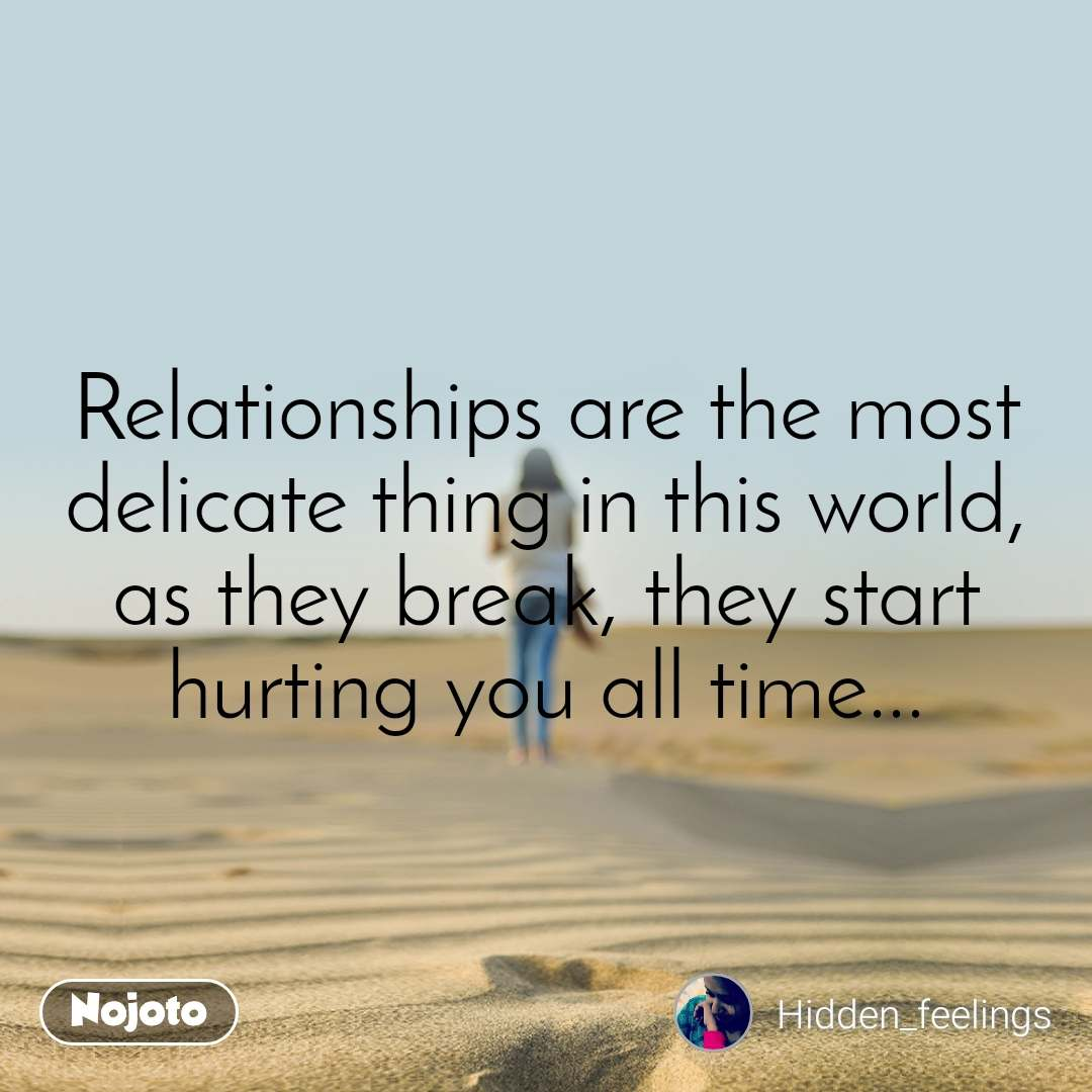 Relationships are the most delicate thing in this world, as they break, they start hurting you all time...