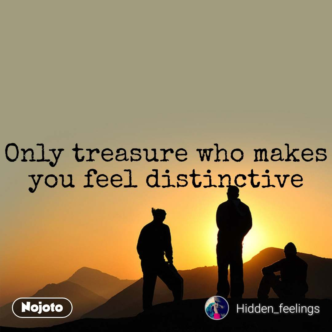 Only treasure who makes you feel distinctive