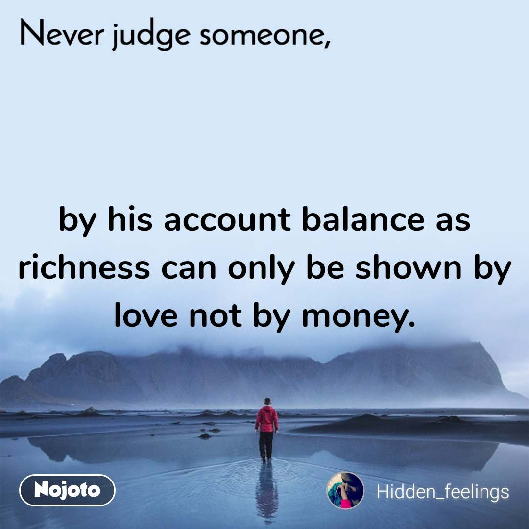 by his account balance as richness can only be shown by love not by money.