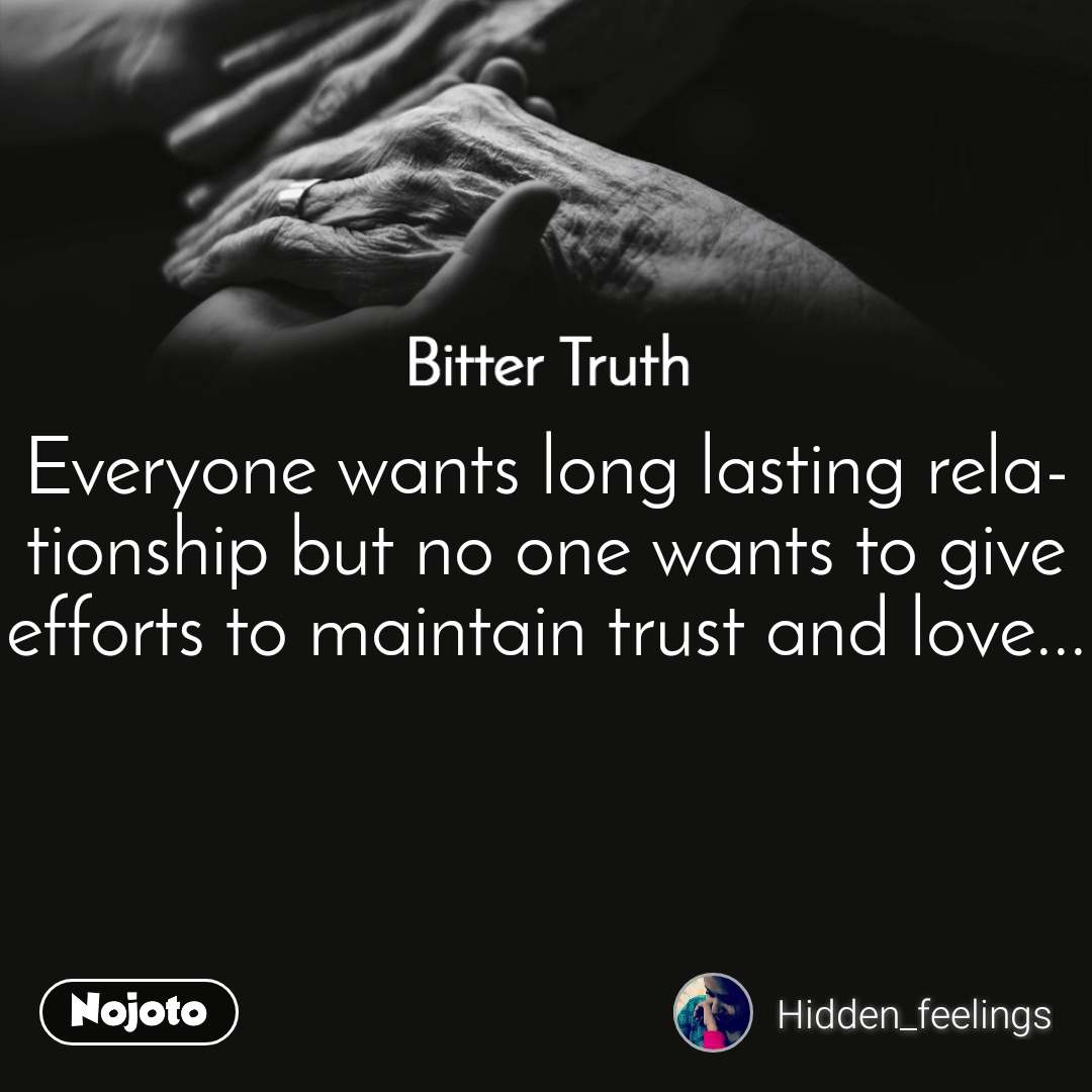 Bitter Truth Everyone wants long lasting relationship but no one wants to give efforts to maintain trust and love...