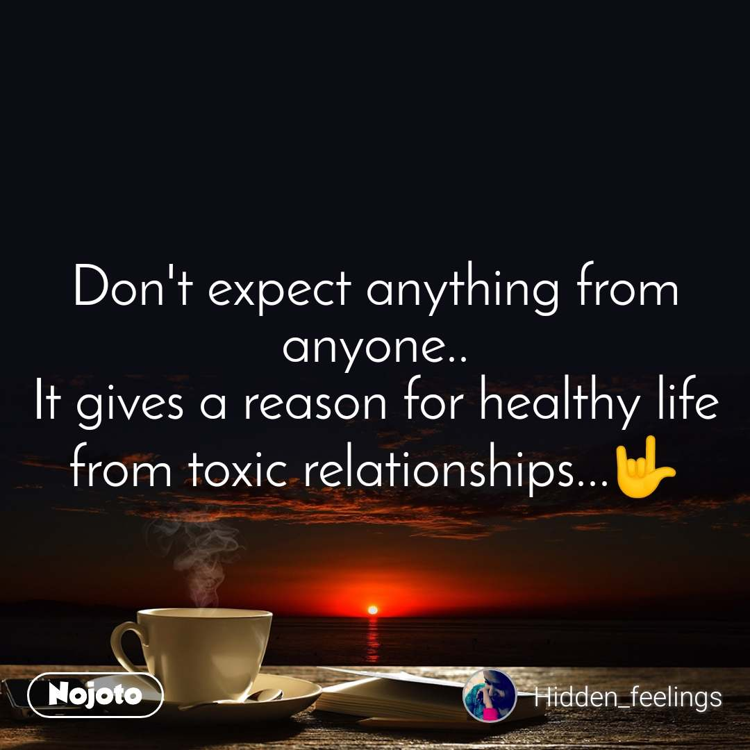 Don't expect anything from anyone.. It gives a reason for healthy life from toxic relationships...🤟