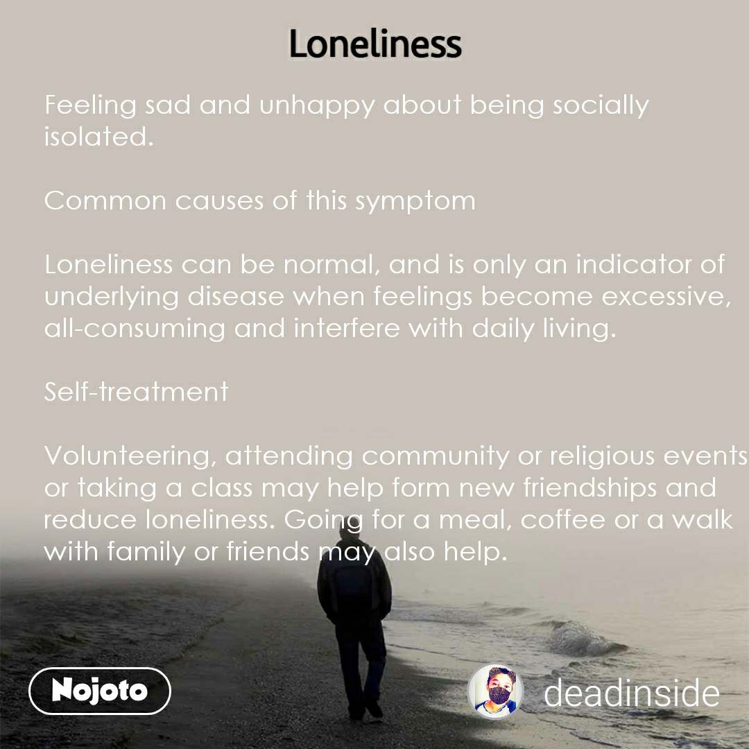 Loneliness Feeling sad and unhappy about being socially isolated.  Common causes of this symptom  Loneliness can be normal, and is only an indicator of underlying disease when feelings become excessive, all-consuming and interfere with daily living.  Self-treatment  Volunteering, attending community or religious events or taking a class may help form new friendships and reduce loneliness. Going for a meal, coffee or a walk with family or friends may also help.