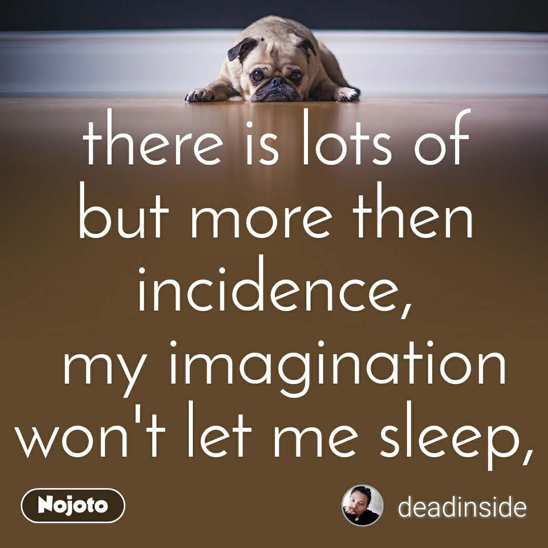 there is lots of but more then incidence,  my imagination won't let me sleep,