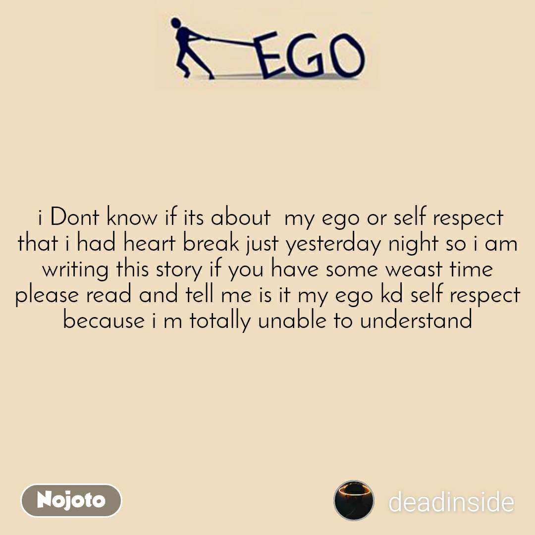 Ego  i Dont know if its about  my ego or self respect that i had heart break just yesterday night so i am writing this story if you have some weast time please read and tell me is it my ego kd self respect because i m totally unable to understand