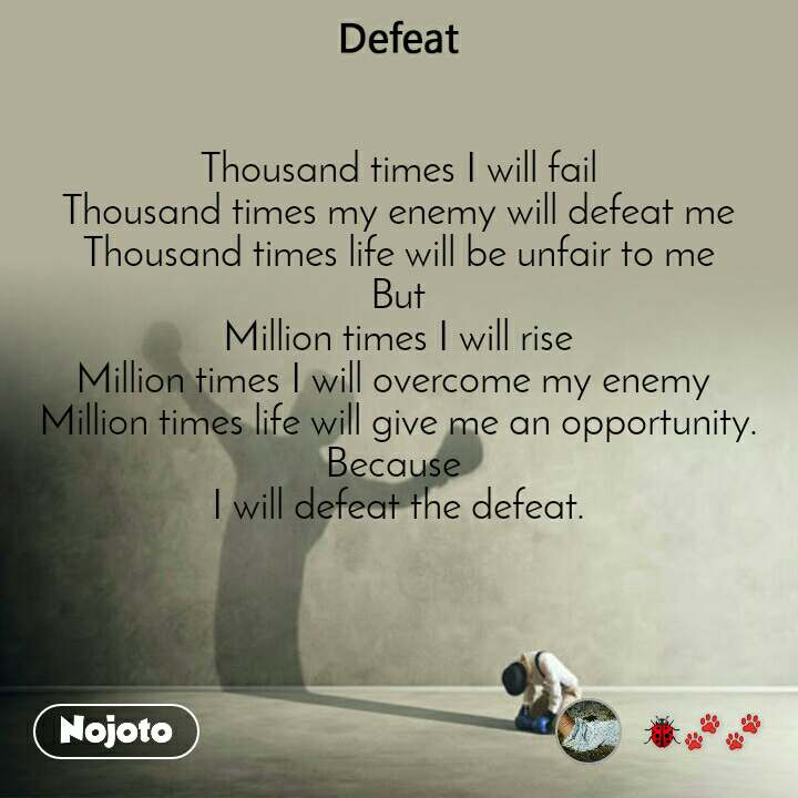 Thousand times I will fail Thousand times my enemy will defeat me Thousand times life will be unfair to me But Million times I will rise Million times I will overcome my enemy  Million times life will give me an opportunity. Because  I will defeat the defeat.