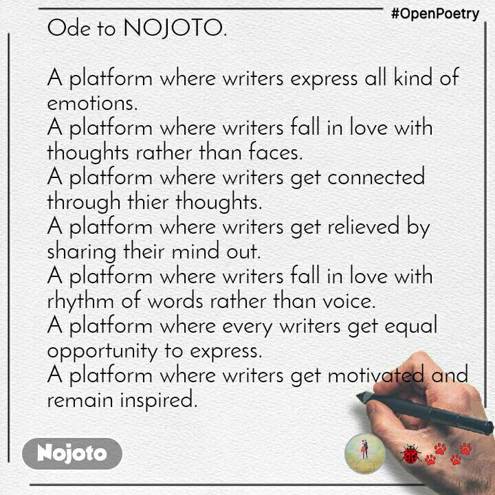 #OpenPoetry Ode to NOJOTO.  A platform where writers express all kind of emotions. A platform where writers fall in love with thoughts rather than faces.  A platform where writers get connected through thier thoughts. A platform where writers get relieved by sharing their mind out.  A platform where writers fall in love with rhythm of words rather than voice.  A platform where every writers get equal opportunity to express. A platform where writers get motivated and remain inspired.