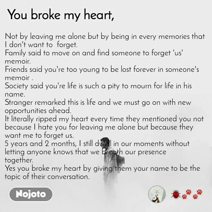 You broke my heart Not by leaving me alone but by being in every memories that I don't want to  forget. Family said to move on and find someone to forget 'us' memoir.  Friends said you're too young to be lost forever in someone's memoir .  Society said you're life is such a pity to mourn for life in his name.  Stranger remarked this is life and we must go on with new opportunities ahead. It literally ripped my heart every time they mentioned you not because I hate you for leaving me alone but because they want me to forget us. 5 years and 2 months, I still dwell in our moments without letting anyone knows that we breath our presence together. Yes you broke my heart by giving them your name to be the topic of their conversation.