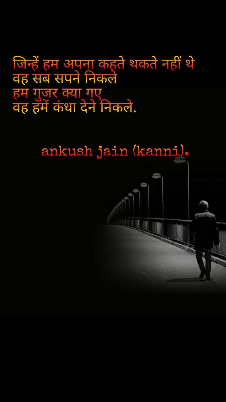 जिन्हें हम अपना कहते थकते नहीं थे वह सब सपने निकले हम गुजर क्या गए वह हमें कंधा देने निकले.          ankush jain (kanni).