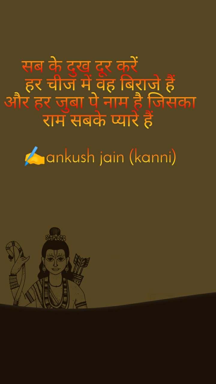 सब के दुख दूर करें          हर चीज में वह बिराजे हैं और हर जुबा पे नाम है जिसका राम सबके प्यारे हैं   ✍️ankush jain (kanni)