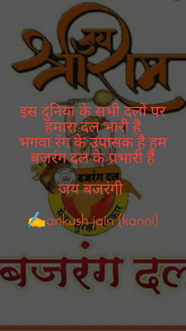 इस दुनिया के सभी दलों पर हमारा दल भारी है भगवा रंग के उपासक है हम बजरंग दल के प्रभारी हैं  जय बजरंगी   ✍️ankush jain (kanni)
