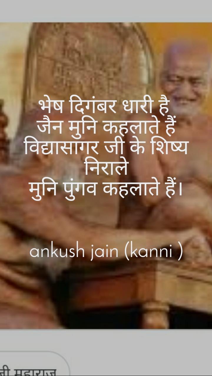 भेष दिगंबर धारी है  जैन मुनि कहलाते हैं विद्यासागर जी के शिष्य निराले मुनि पुंगव कहलाते हैं।   ankush jain (kanni )