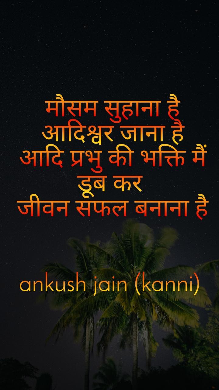 मौसम सुहाना है  आदिश्वर जाना है  आदि प्रभु की भक्ति मैं डूब कर  जीवन सफल बनाना है   ankush jain (kanni)