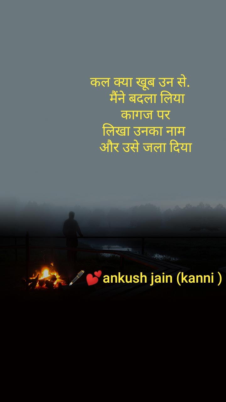 कल क्या खूब उन से.      मैंने बदला लिया  कागज पर  लिखा उनका नाम  और उसे जला दिया        🖋️💕ankush jain (kanni )