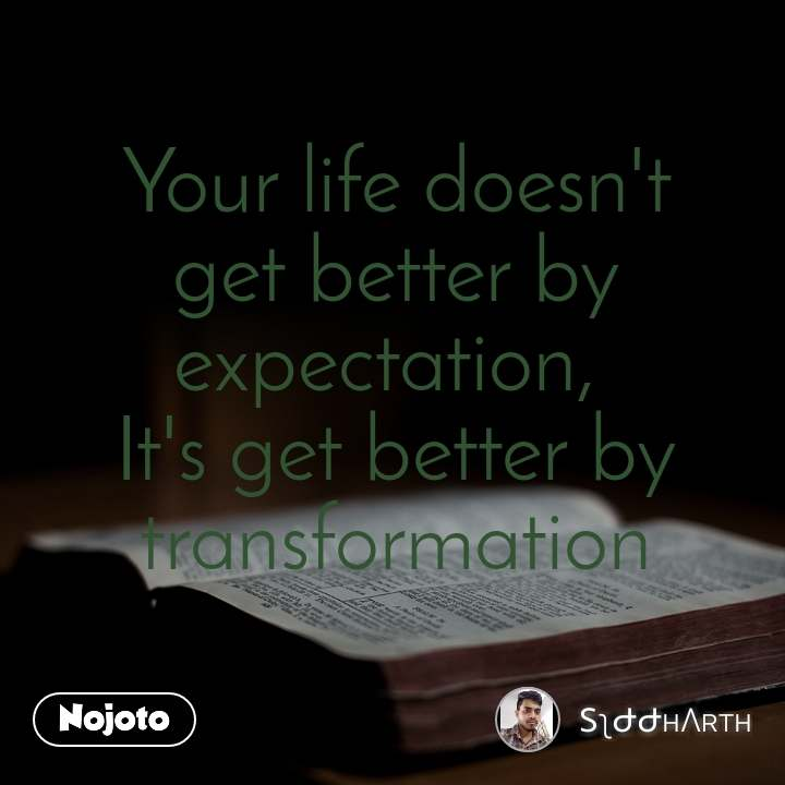 Your life doesn't get better by expectation,  It's get better by transformation