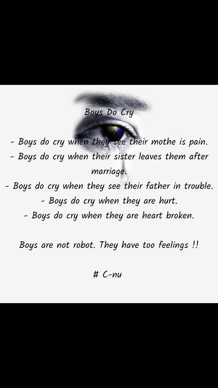 Boys Do Cry  - Boys do cry when they see their mothe is pain. - Boys do cry when their sister leaves them after marriage. - Boys do cry when they see their father in trouble. - Boys do cry when they are hurt. - Boys do cry when they are heart broken.  Boys are not robot. They have too feelings !!  # C-nu
